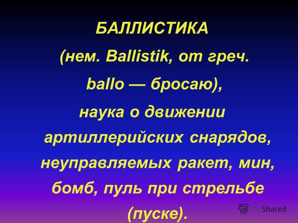 БАЛЛИСТИКА (нем. Ballistik, от греч. ballo бросаю), наука о движении артиллерийских снарядов, неуправляемых ракет, мин, бомб, пуль при стрельбе (пуске).