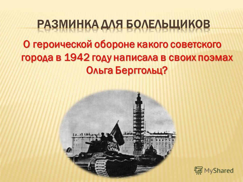 О героической обороне какого советского города в 1942 году написала в своих поэмах Ольга Берггольц?