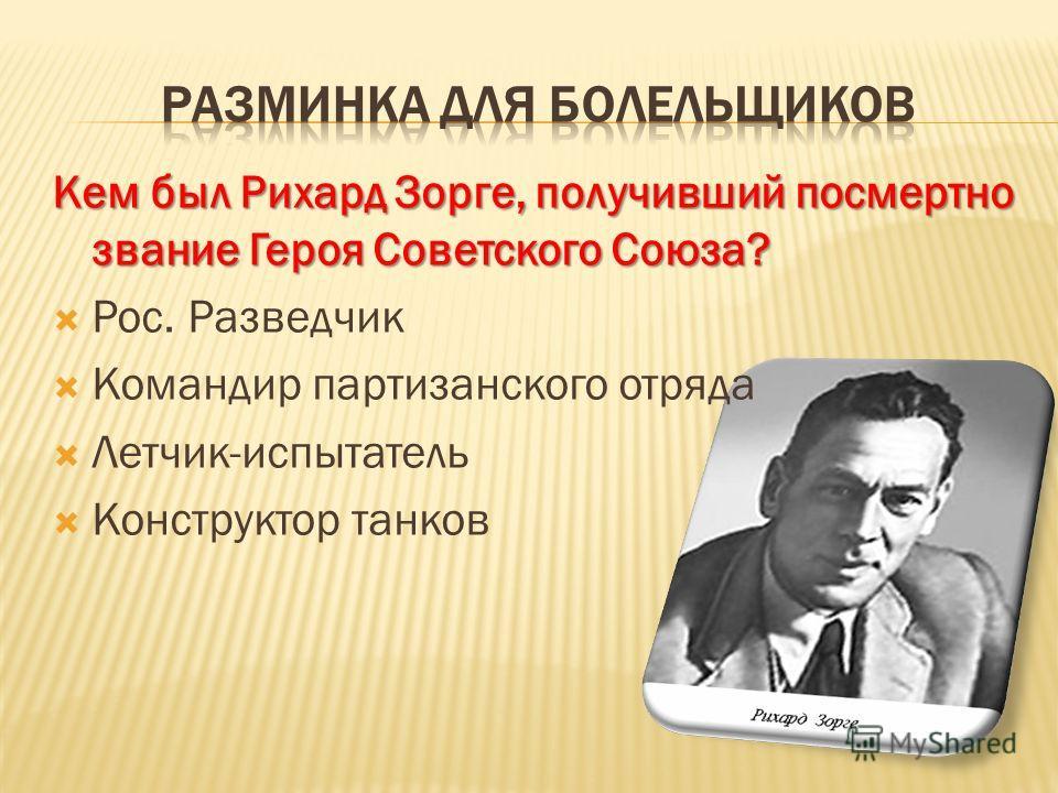 Кем был Рихард Зорге, получивший посмертно звание Героя Советского Союза? Рос. Разведчик Командир партизанского отряда Летчик-испытатель Конструктор танков
