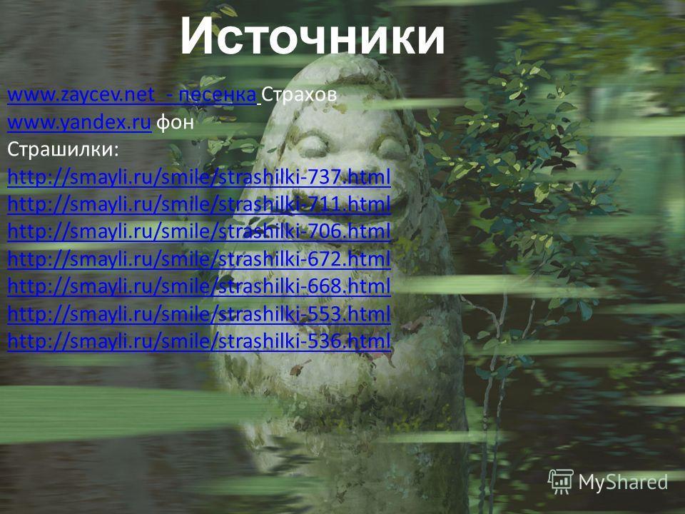 Источники www.zaycev.net - песенкаwww.zaycev.net - песенка Страхов www.yandex.ruwww.yandex.ru фон Страшилки: http://smayli.ru/smile/strashilki-737. html http://smayli.ru/smile/strashilki-711. html http://smayli.ru/smile/strashilki-706. html http://sm