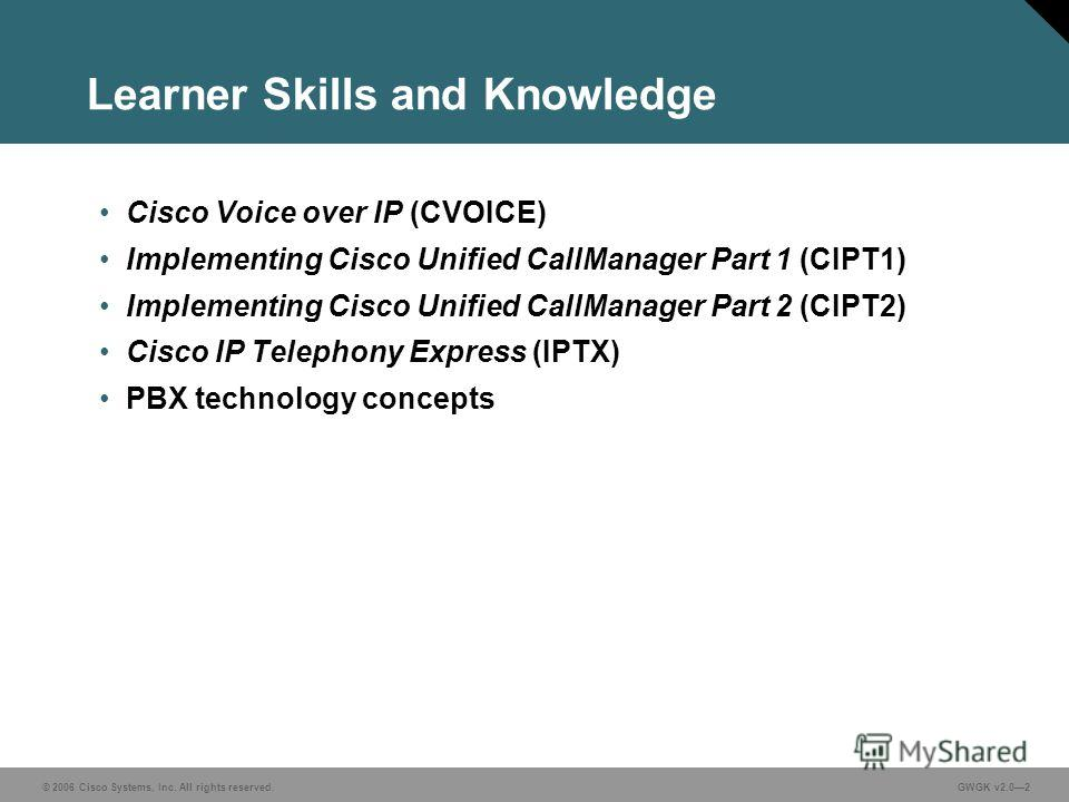 © 2006 Cisco Systems, Inc. All rights reserved. GWGK v2.02 Learner Skills and Knowledge Cisco Voice over IP (CVOICE) Implementing Cisco Unified CallManager Part 1 (CIPT1) Implementing Cisco Unified CallManager Part 2 (CIPT2) Cisco IP Telephony Expres