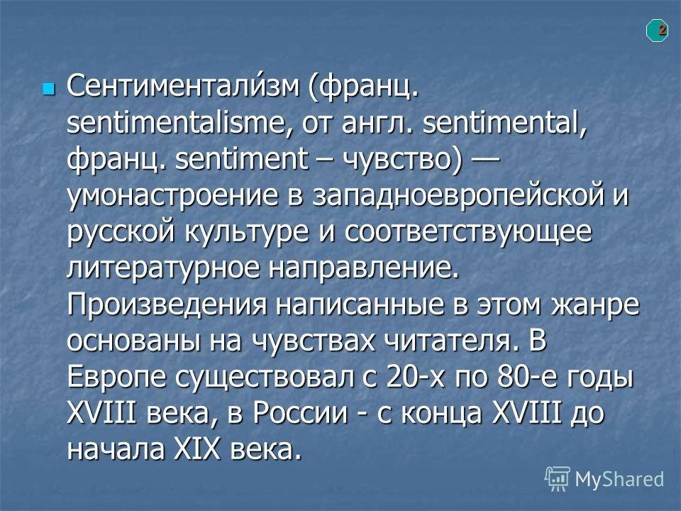 2 Сентиментали́зм (франц. sentimentalisme, от англ. sentimental, франц. sentiment – чувство) умонастроение в западноевропейской и русской культуре и соответствующее литературное направление. Произведения написанные в этом жанре основаны на чувствах ч