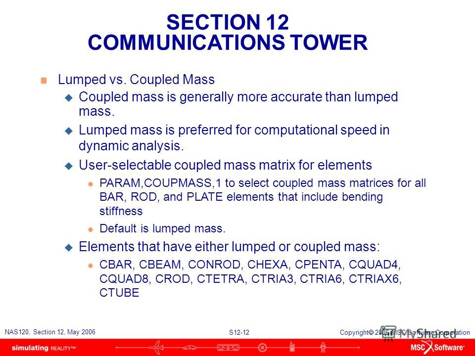 SECTION 12 COMMUNICATIONS TOWER S12-12 NAS120, Section 12, May 2006 Copyright 2006 MSC.Software Corporation n Lumped vs. Coupled Mass u Coupled mass is generally more accurate than lumped mass. u Lumped mass is preferred for computational speed in dy