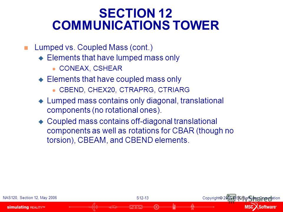 SECTION 12 COMMUNICATIONS TOWER S12-13 NAS120, Section 12, May 2006 Copyright 2006 MSC.Software Corporation n Lumped vs. Coupled Mass (cont.) u Elements that have lumped mass only l CONEAX, CSHEAR u Elements that have coupled mass only l CBEND, CHEX2