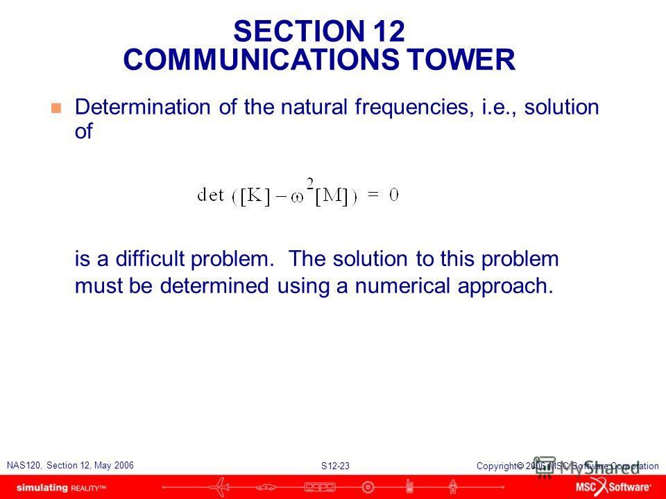 SECTION 12 COMMUNICATIONS TOWER S12-23 NAS120, Section 12, May 2006 Copyright 2006 MSC.Software Corporation n Determination of the natural frequencies, i.e., solution of is a difficult problem. The solution to this problem must be determined using a