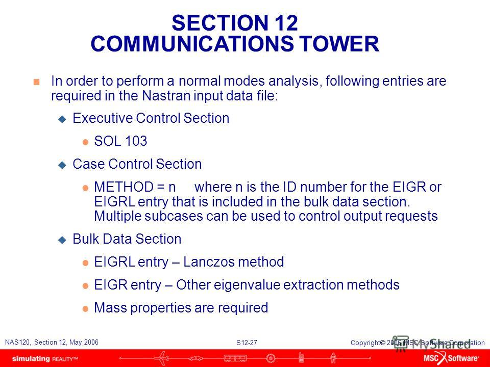 SECTION 12 COMMUNICATIONS TOWER S12-27 NAS120, Section 12, May 2006 Copyright 2006 MSC.Software Corporation n In order to perform a normal modes analysis, following entries are required in the Nastran input data file: u Executive Control Section l SO