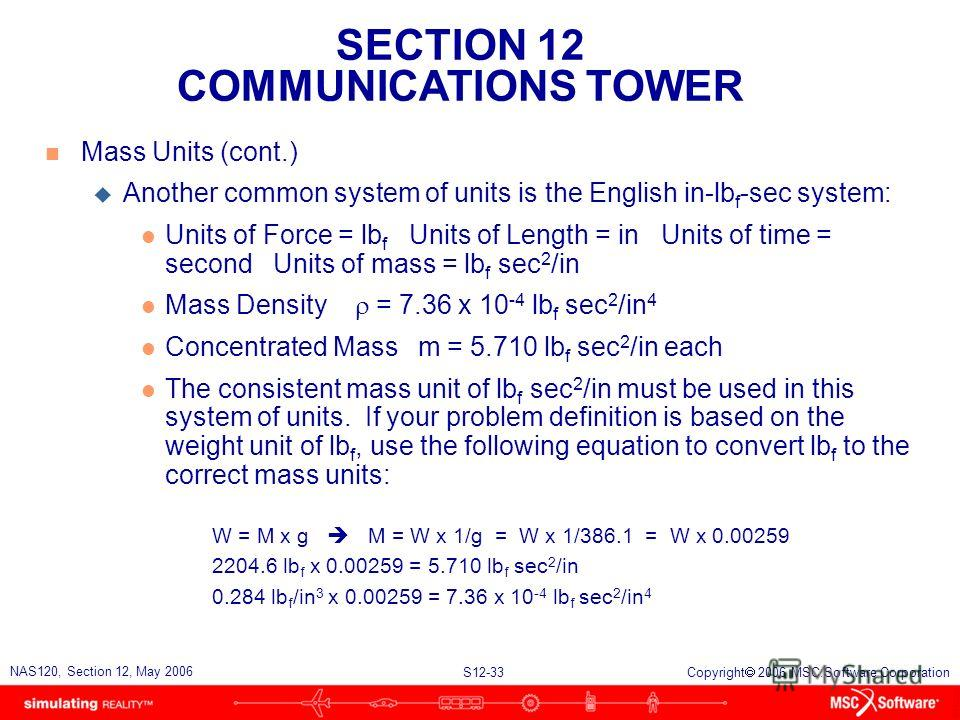 SECTION 12 COMMUNICATIONS TOWER S12-33 NAS120, Section 12, May 2006 Copyright 2006 MSC.Software Corporation n Mass Units (cont.) u Another common system of units is the English in-lb f -sec system: l Units of Force = lb f Units of Length = in Units o