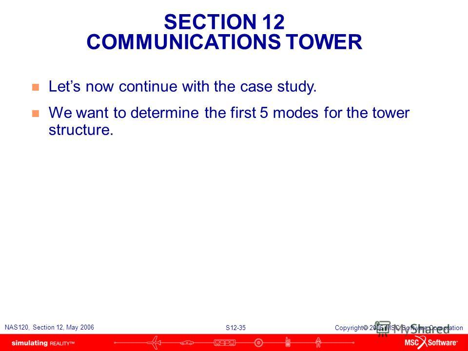 SECTION 12 COMMUNICATIONS TOWER S12-35 NAS120, Section 12, May 2006 Copyright 2006 MSC.Software Corporation n Lets now continue with the case study. n We want to determine the first 5 modes for the tower structure.