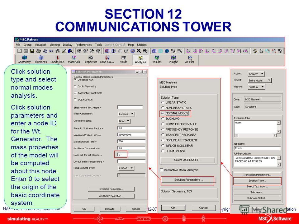 SECTION 12 COMMUNICATIONS TOWER S12-37 NAS120, Section 12, May 2006 Copyright 2006 MSC.Software Corporation Click solution type and select normal modes analysis. Click solution parameters and enter a node ID for the Wt. Generator. The mass properties