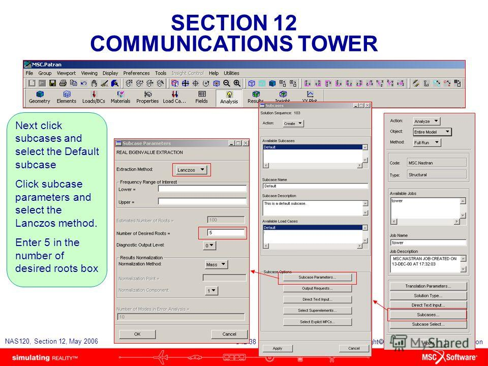 SECTION 12 COMMUNICATIONS TOWER S12-38 NAS120, Section 12, May 2006 Copyright 2006 MSC.Software Corporation Next click subcases and select the Default subcase Click subcase parameters and select the Lanczos method. Enter 5 in the number of desired ro