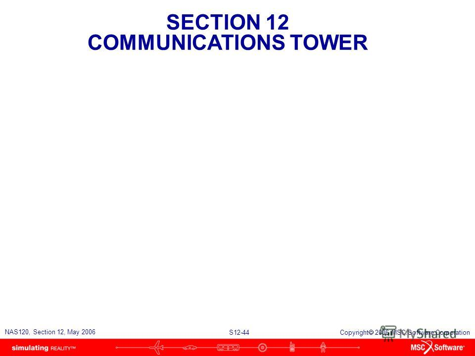 SECTION 12 COMMUNICATIONS TOWER S12-44 NAS120, Section 12, May 2006 Copyright 2006 MSC.Software Corporation