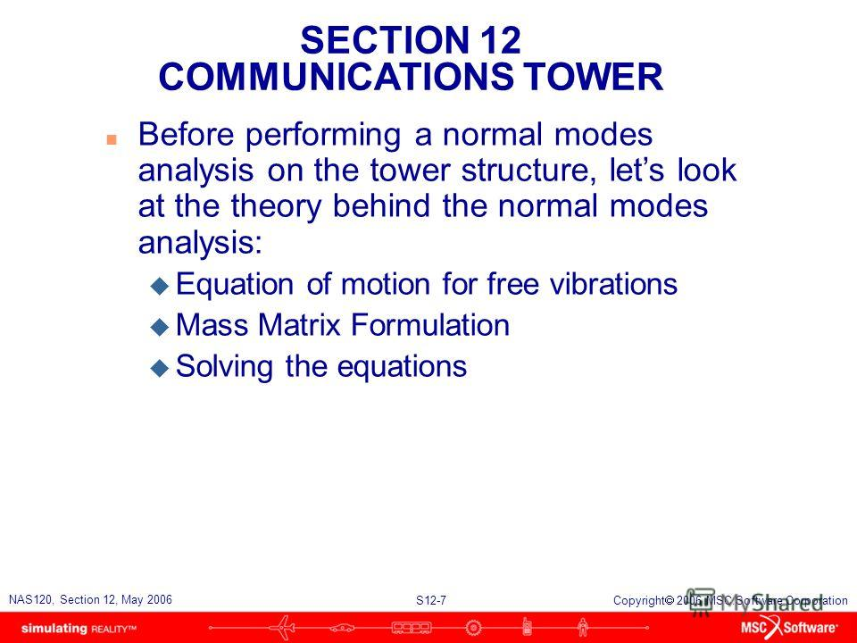 SECTION 12 COMMUNICATIONS TOWER S12-7 NAS120, Section 12, May 2006 Copyright 2006 MSC.Software Corporation n Before performing a normal modes analysis on the tower structure, lets look at the theory behind the normal modes analysis: u Equation of mot