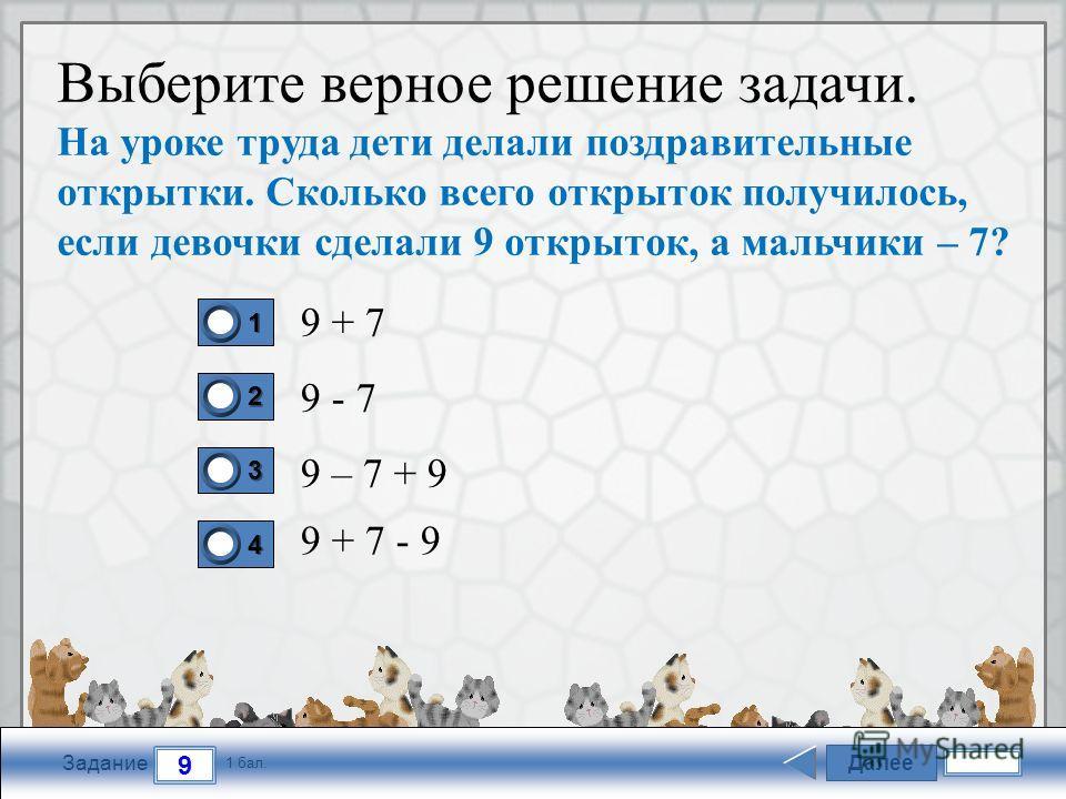 FokinaLida.75@mail.ru Далее 9 Задание 1 бал. 1111 2222 3333 4444 Выберите верное решение задачи. На уроке труда дети делали поздравительные открытки. Сколько всего открыток получилось, если девочки сделали 9 открыток, а мальчики – 7? 9 + 7 9 - 7 9 –