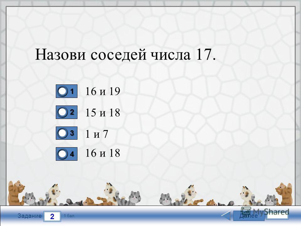 FokinaLida.75@mail.ru Далее 2 Задание 1 бал. 1111 2222 3333 4444 Назови соседей числа 17. 16 и 19 15 и 18 1 и 7 16 и 18