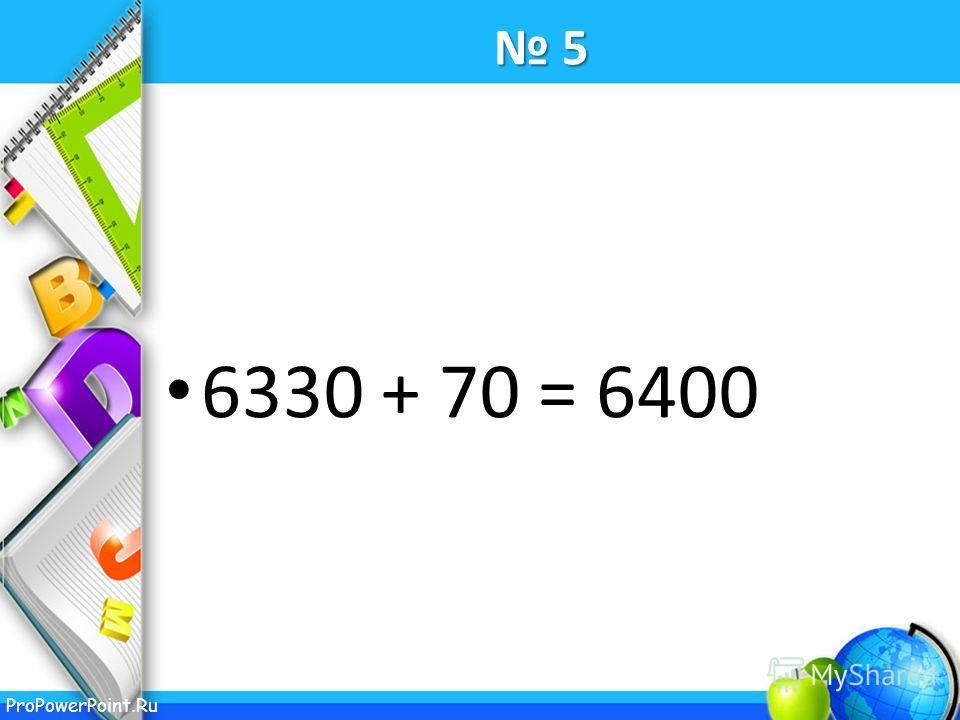 ProPowerPoint.Ru 5 6330 + 70 = 6400