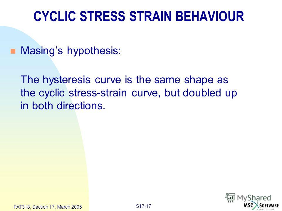 S17-17 PAT318, Section 17, March 2005 CYCLIC STRESS STRAIN BEHAVIOUR n Masings hypothesis: The hysteresis curve is the same shape as the cyclic stress-strain curve, but doubled up in both directions.