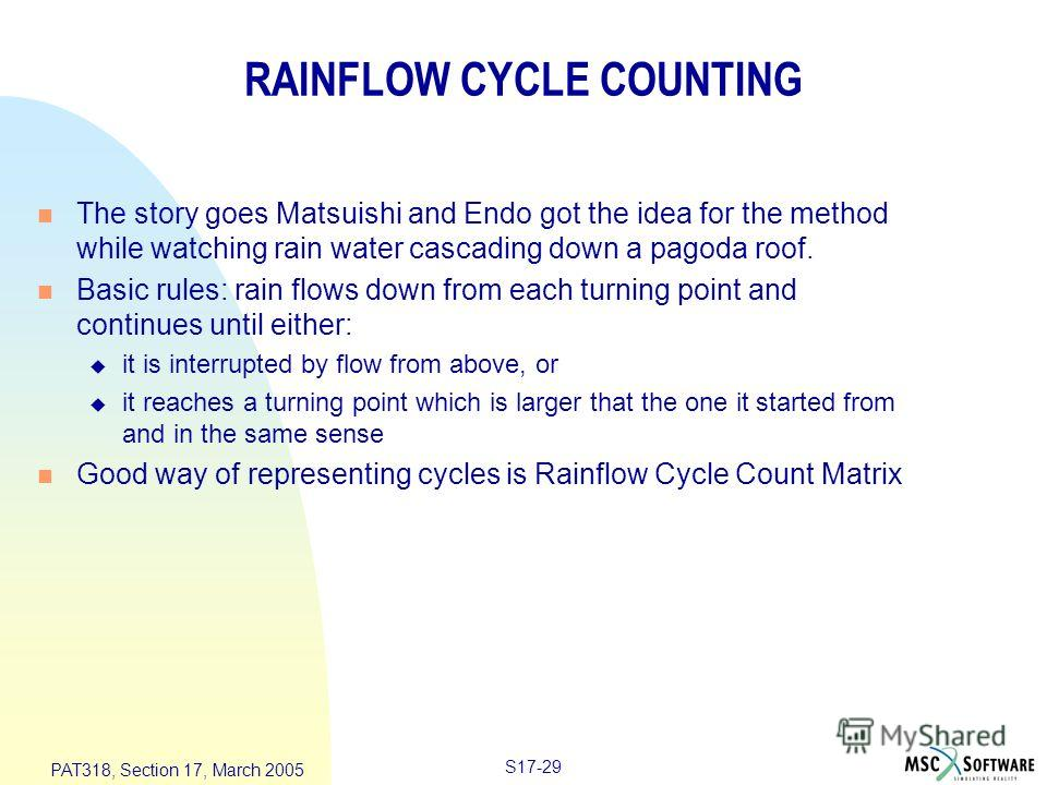 S17-29 PAT318, Section 17, March 2005 RAINFLOW CYCLE COUNTING n The story goes Matsuishi and Endo got the idea for the method while watching rain water cascading down a pagoda roof. n Basic rules: rain flows down from each turning point and continues
