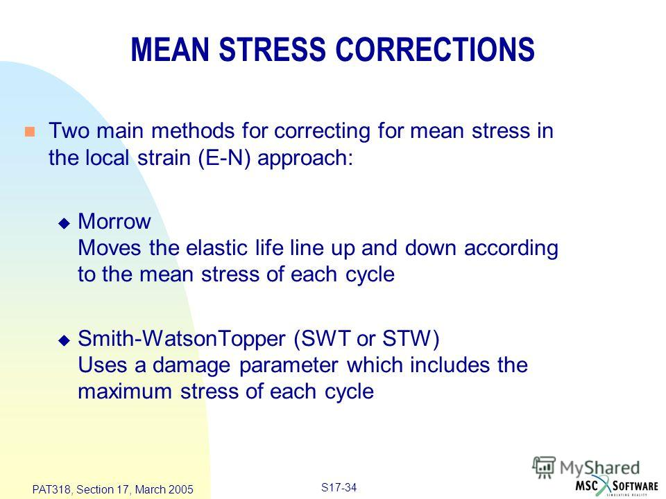 S17-34 PAT318, Section 17, March 2005 MEAN STRESS CORRECTIONS n Two main methods for correcting for mean stress in the local strain (E-N) approach: u Morrow Moves the elastic life line up and down according to the mean stress of each cycle u Smith-Wa