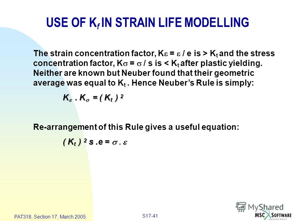 S17-41 PAT318, Section 17, March 2005 USE OF K f IN STRAIN LIFE MODELLING The strain concentration factor, K = / e is > K t and the stress concentration factor, K = / s is < K t after plastic yielding. Neither are known but Neuber found that their ge
