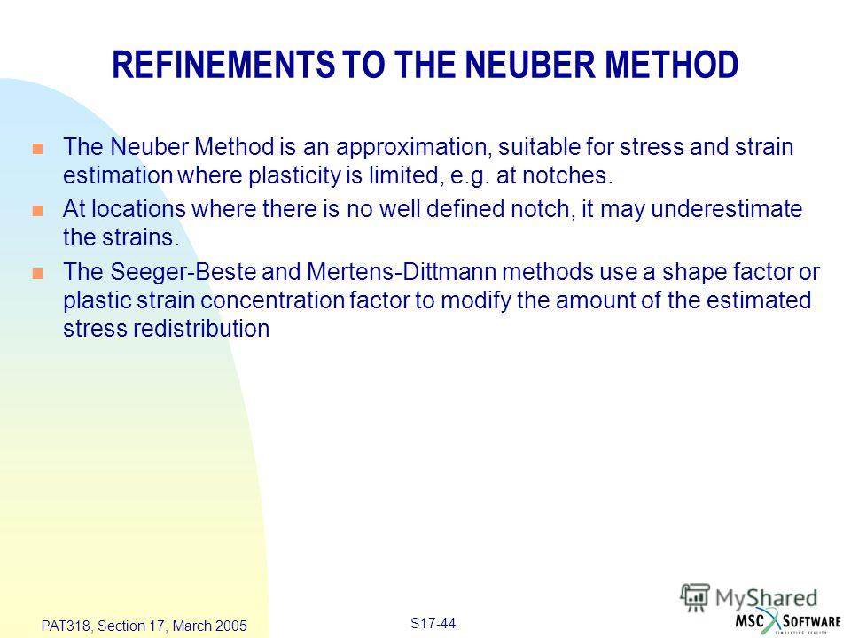 S17-44 PAT318, Section 17, March 2005 REFINEMENTS TO THE NEUBER METHOD n The Neuber Method is an approximation, suitable for stress and strain estimation where plasticity is limited, e.g. at notches. n At locations where there is no well defined notc