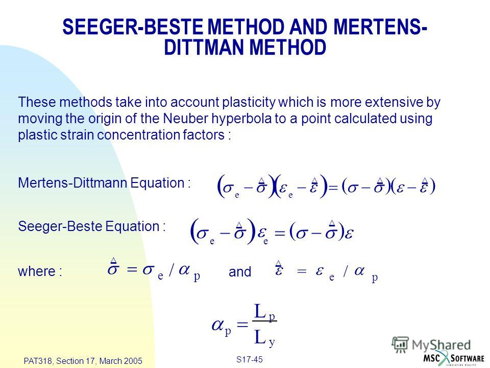 S17-45 PAT318, Section 17, March 2005 These methods take into account plasticity which is more extensive by moving the origin of the Neuber hyperbola to a point calculated using plastic strain concentration factors : Mertens-Dittmann Equation : e e S