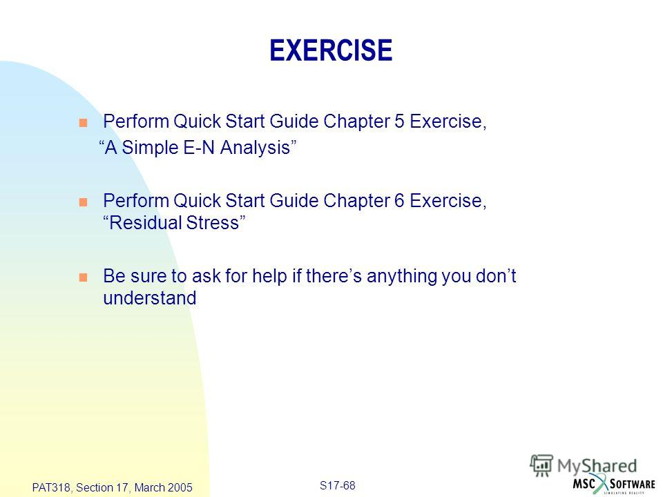 S17-68 PAT318, Section 17, March 2005 EXERCISE n Perform Quick Start Guide Chapter 5 Exercise, A Simple E-N Analysis n Perform Quick Start Guide Chapter 6 Exercise, Residual Stress n Be sure to ask for help if theres anything you dont understand