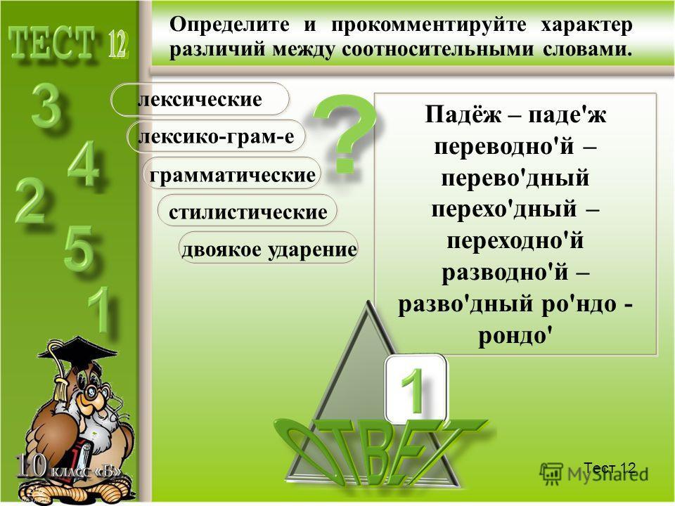 Тест 11 Определите и прокомментируйте характер различий между соотносительными словами. Вре'мя – во'время во'лок – воло'к в пло'тную – вплотну'ю го'сти – гости' на го'лову - на'голову лексические лексико-грам-е грамматические стилистические двоякое у