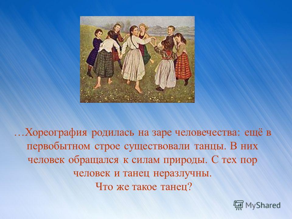 …Хореография родилась на заре человечества: ещё в первобытном строе существовали танцы. В них человек обращался к силам природы. С тех пор человек и танец неразлучны. Что же такое танец?