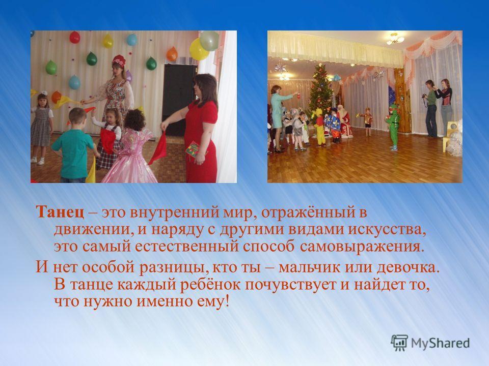 Танец – это внутренний мир, отражённый в движении, и наряду с другими видами искусства, это самый естественный способ самовыражения. И нет особой разницы, кто ты – мальчик или девочка. В танце каждый ребёнок почувствует и найдет то, что нужно именно