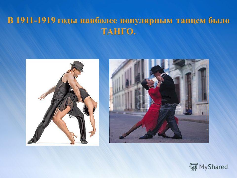 В 1911-1919 годы наиболее популярным танцем было ТАНГО.