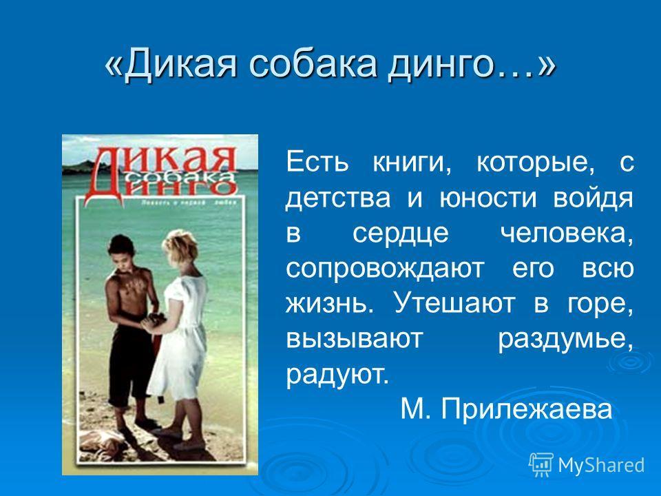 «Дикая собака динго…» Есть книги, которые, с детства и юности войдя в сердце человека, сопровождают его всю жизнь. Утешают в горе, вызывают раздумье, радуют. М. Прилежаева