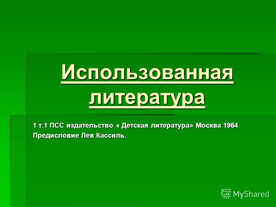 Использованная литература 1 т.1 ПСС издательство « Детская литература» Москва 1964 Предисловие Лев Кассиль.