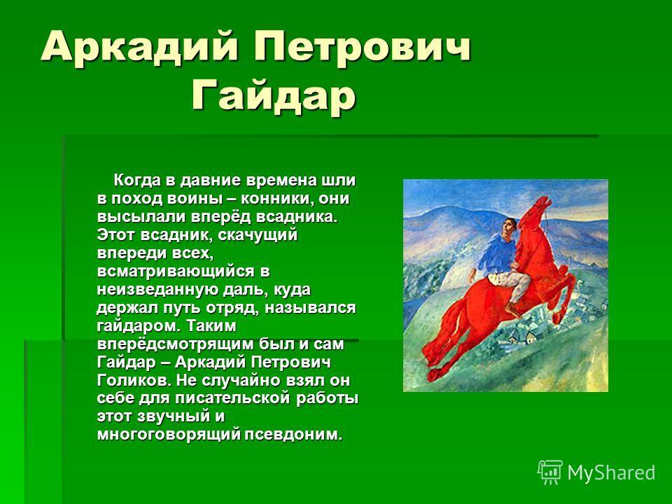Аркадий Петрович Гайдар Когда в давние времена шли в поход воины – конники, они высылали вперёд всадника. Этот всадник, скачущий впереди всех, всматривающийся в неизведанную даль, куда держал путь отряд, назывался гайдаром. Таким вперёдсмотрящим был