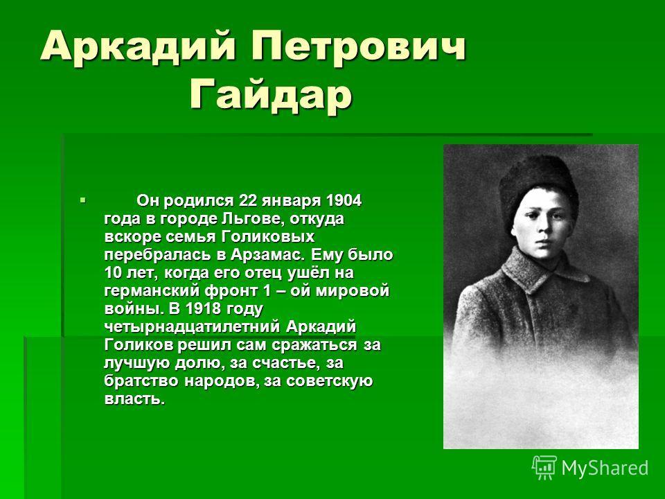 Аркадий Петрович Гайдар Он родился 22 января 1904 года в городе Льгове, откуда вскоре семья Голиковых перебралась в Арзамас. Ему было 10 лет, когда его отец ушёл на германский фронт 1 – ой мировой войны. В 1918 году четырнадцатилетний Аркадий Голиков