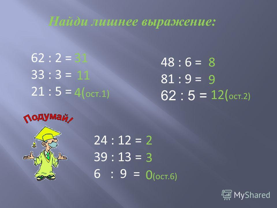 Найди лишнее выражение: 62 : 2 = 33 : 3 = 21 : 5 = 31 11 4( ост.1) 48 : 6 = 81 : 9 = 62 : 5 = 8 9 12( ост.2) 24 : 12 = 39 : 13 = 6 : 9 = 2 3 0 (ост.6)