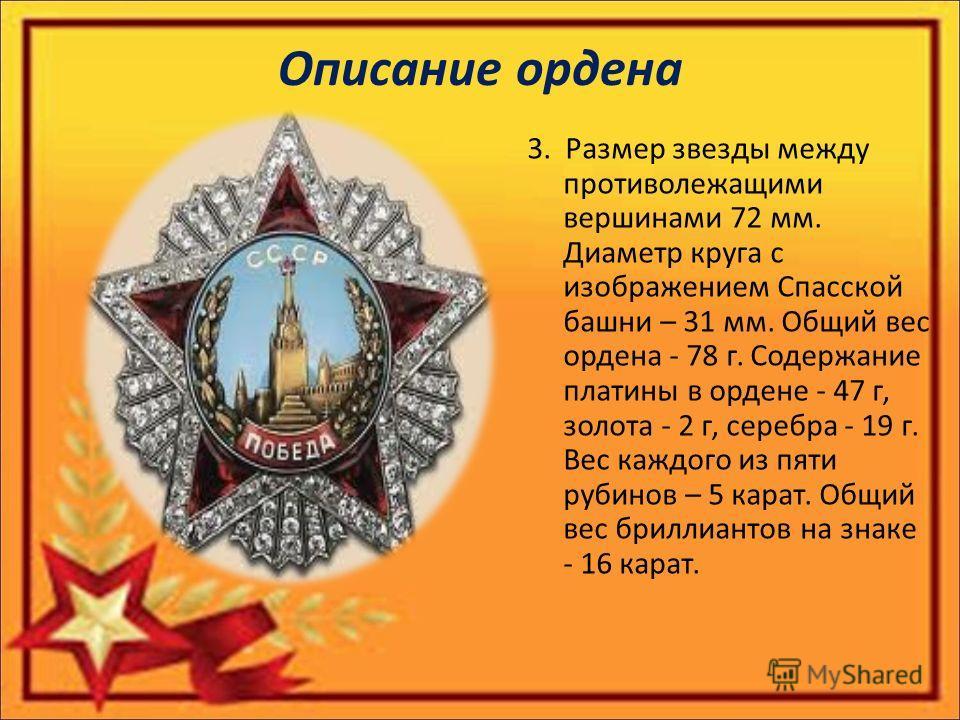 Описание ордена 3. Размер звезды между противолежащими вершинами 72 мм. Диаметр круга с изображением Спасской башни – 31 мм. Общий вес ордена - 78 г. Содержание платины в ордене - 47 г, золота - 2 г, серебра - 19 г. Вес каждого из пяти рубинов – 5 ка