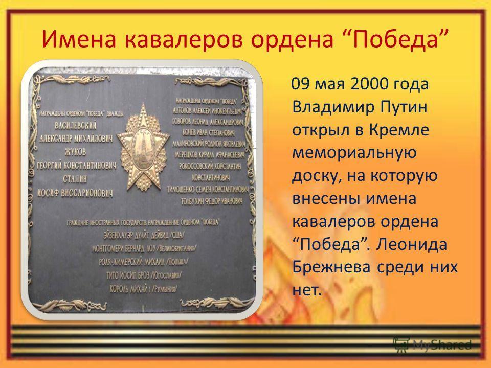 Имена кавалеров ордена Победа 09 мая 2000 года Владимир Путин открыл в Кремле мемориальную доску, на которую внесены имена кавалеров ордена Победа. Леонида Брежнева среди них нет.