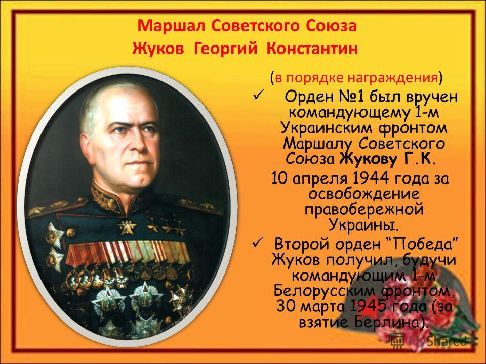 Маршал Советского Союза Жуков Георгий Константин (в порядке награждения) Орден 1 был вручен командующему 1-м Украинским фронтом Маршалу Советского Союза Жукову Г.К. 10 апреля 1944 года за освобождение правобережной Украины. Второй орден Победа Жуков