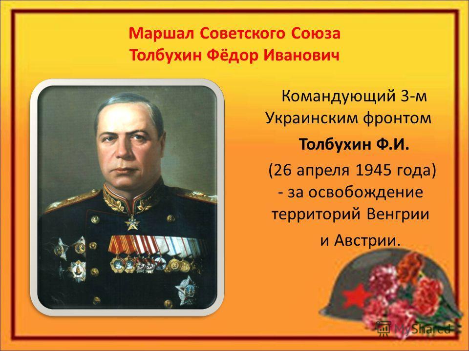 Маршал Советского Союза Толбухин Фёдор Иванович Командующий 3-м Украинским фронтом Толбухин Ф.И. (26 апреля 1945 года) - за освобождение территорий Венгрии и Австрии.