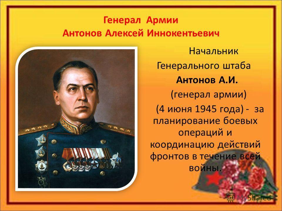 Генерал Армии Антонов Алексей Иннокентьевич Начальник Генерального штаба Антонов А.И. (генерал армии) (4 июня 1945 года) - за планирование боевых операций и координацию действий фронтов в течение всей войны.