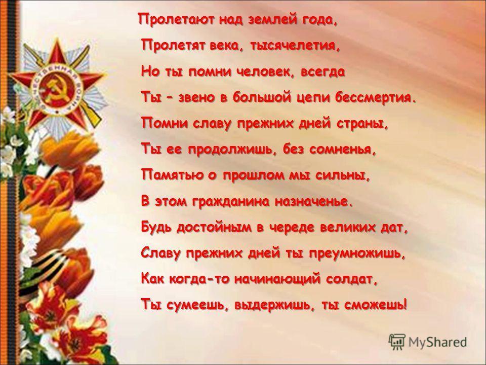Пролетают над землей года, Пролетят века, тысячелетия, Но ты помни человек, всегда Ты – звено в большой цепи бессмертия. Помни славу прежних дней страны, Ты ее продолжишь, без сомненья, Памятью о прошлом мы сильны, В этом гражданина назначенье. Будь