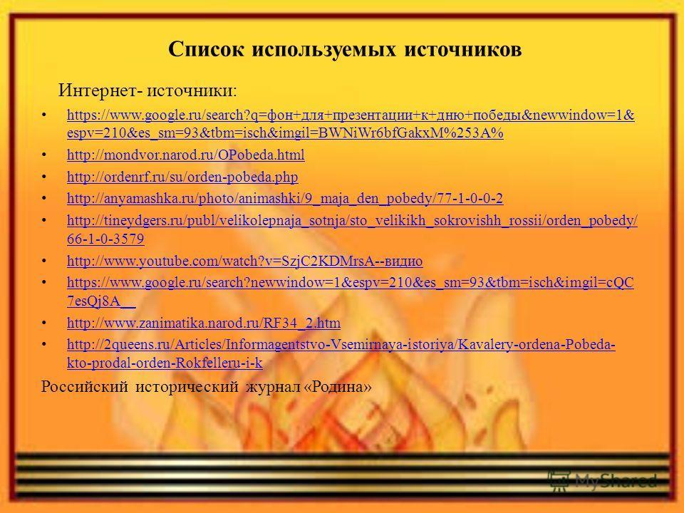 Список используемых источников Интернет- источники: https://www.google.ru/search?q=фон+для+презентации+к+дню+победы&newwindow=1& espv=210&es_sm=93&tbm=isch&imgil=BWNiWr6bfGakxM%253A% https://www.google.ru/search?q=фон+для+презентации+к+дню+победы&new