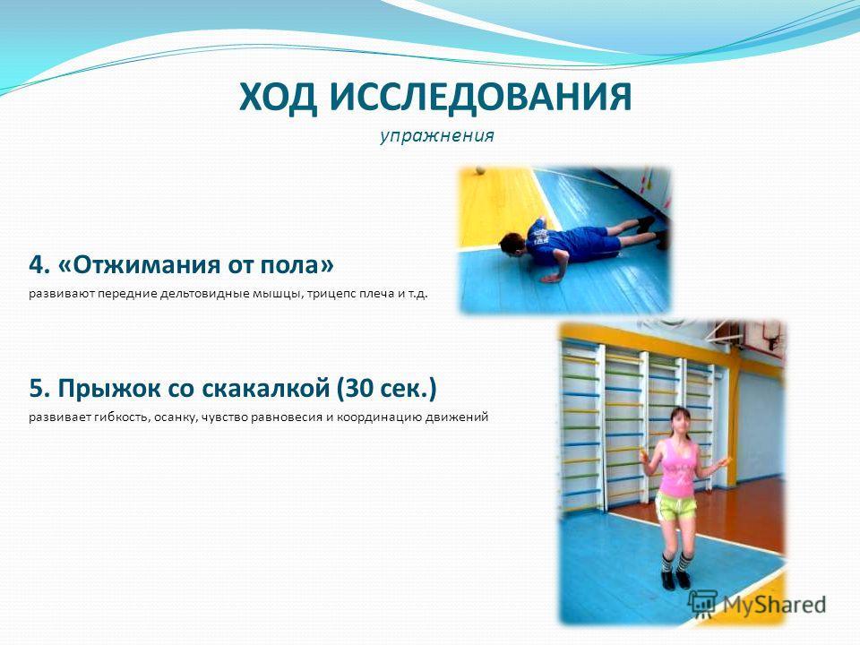 ХОД ИССЛЕДОВАНИЯ упражнения 4. «Отжимания от пола» развивают передние дельтовидные мышцы, трицепс плеча и т.д. 5. Прыжок со скакалкой (30 сек.) развивает гибкость, осанку, чувство равновесия и координацию движений