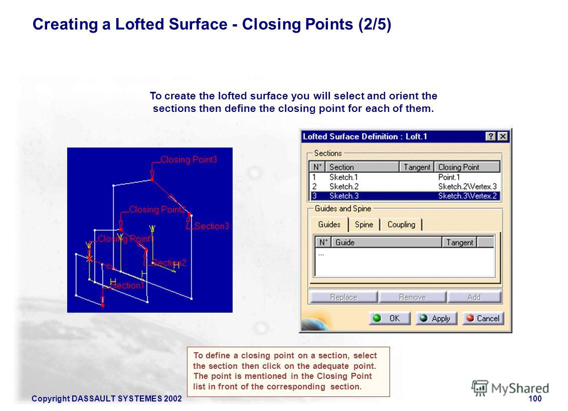 Copyright DASSAULT SYSTEMES 2002100 Creating a Lofted Surface - Closing Points (2/5) To create the lofted surface you will select and orient the sections then define the closing point for each of them. To define a closing point on a section, select t