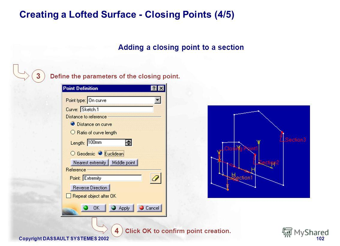 Copyright DASSAULT SYSTEMES 2002102 Creating a Lofted Surface - Closing Points (4/5) Adding a closing point to a section Define the parameters of the closing point. 3 Click OK to confirm point creation. 4