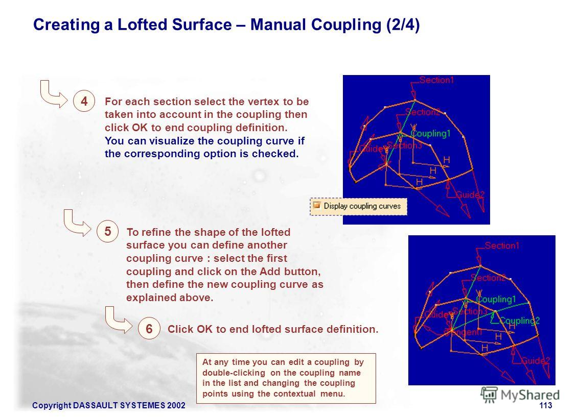 Copyright DASSAULT SYSTEMES 2002113 Creating a Lofted Surface – Manual Coupling (2/4) 4 5 For each section select the vertex to be taken into account in the coupling then click OK to end coupling definition. You can visualize the coupling curve if th