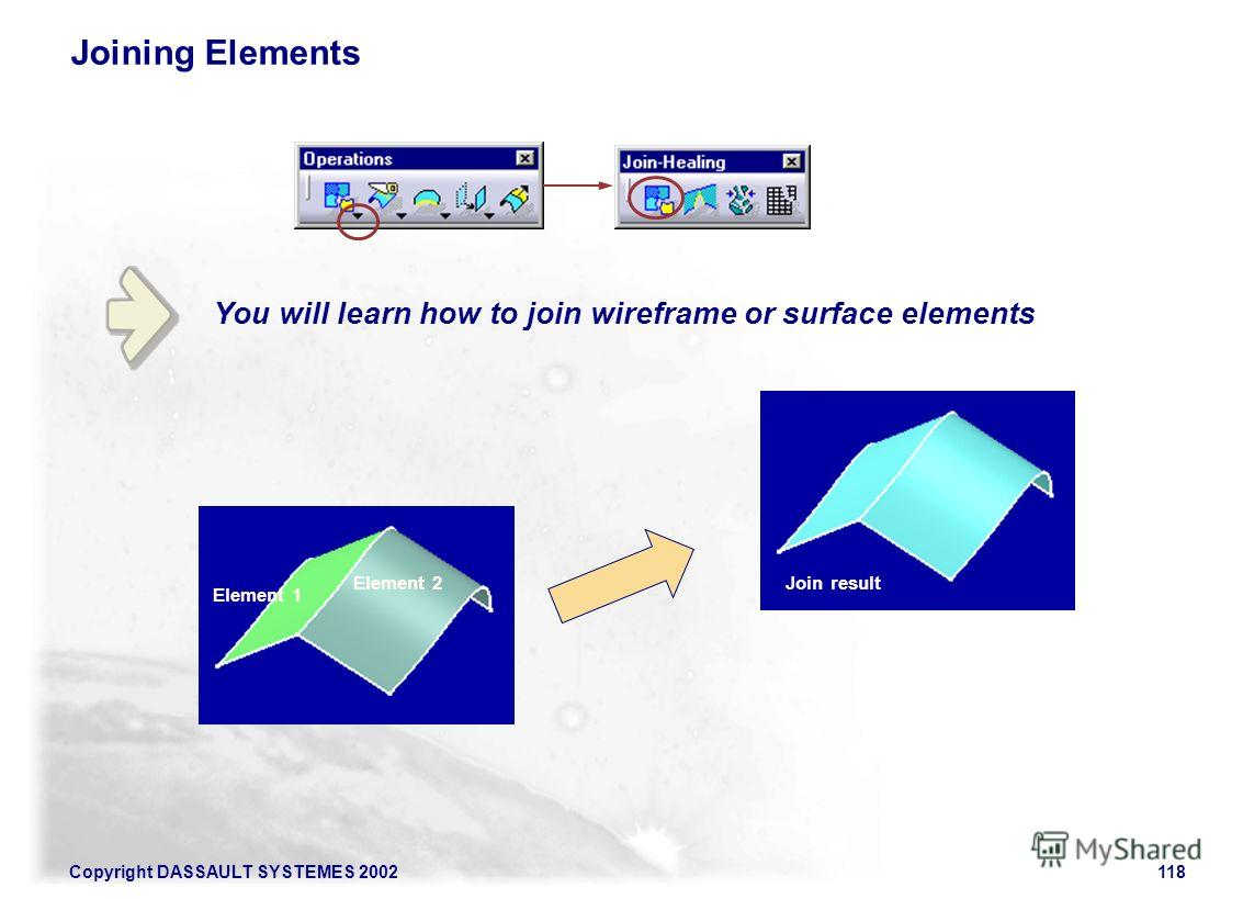Copyright DASSAULT SYSTEMES 2002118 You will learn how to join wireframe or surface elements Joining Elements Element 1 Element 2Join result