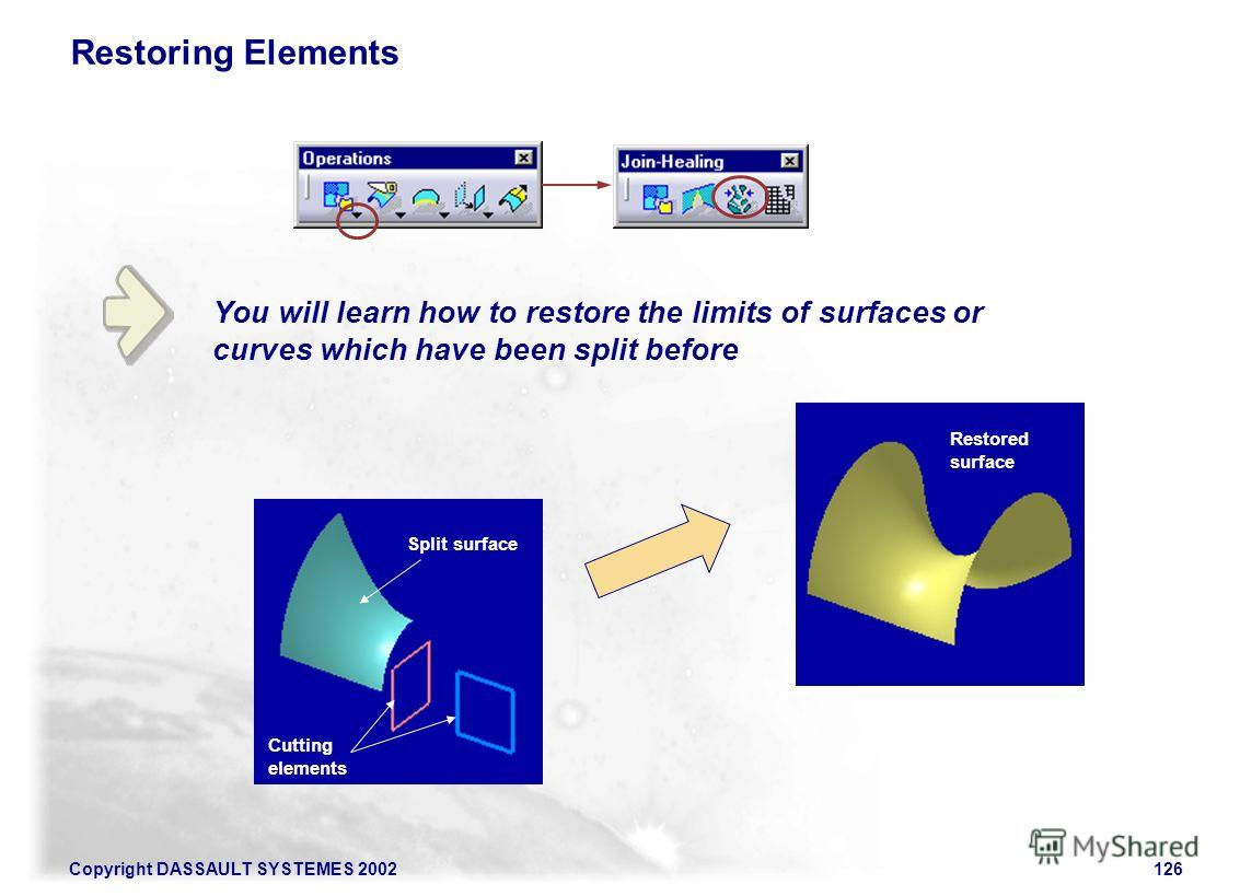 Copyright DASSAULT SYSTEMES 2002126 Restoring Elements You will learn how to restore the limits of surfaces or curves which have been split before Split surface Cutting elements Restored surface