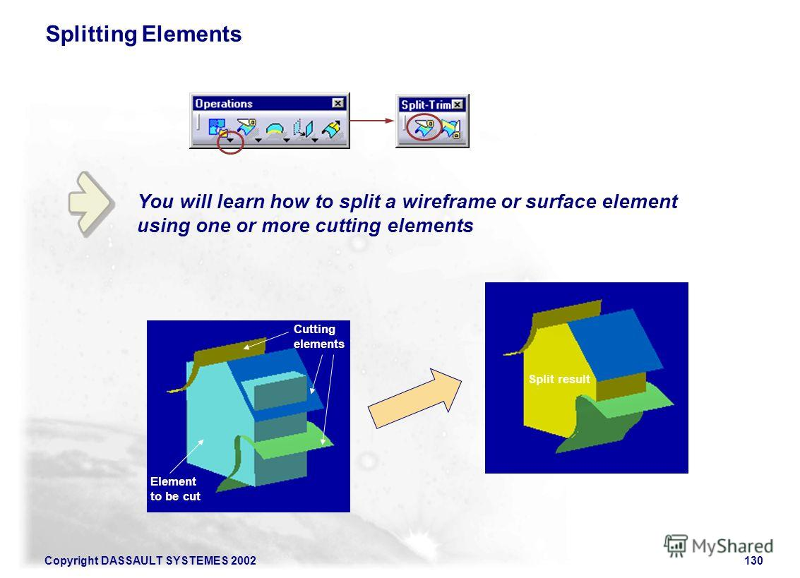 Copyright DASSAULT SYSTEMES 2002130 You will learn how to split a wireframe or surface element using one or more cutting elements Splitting Elements Cutting elements Element to be cut Split result