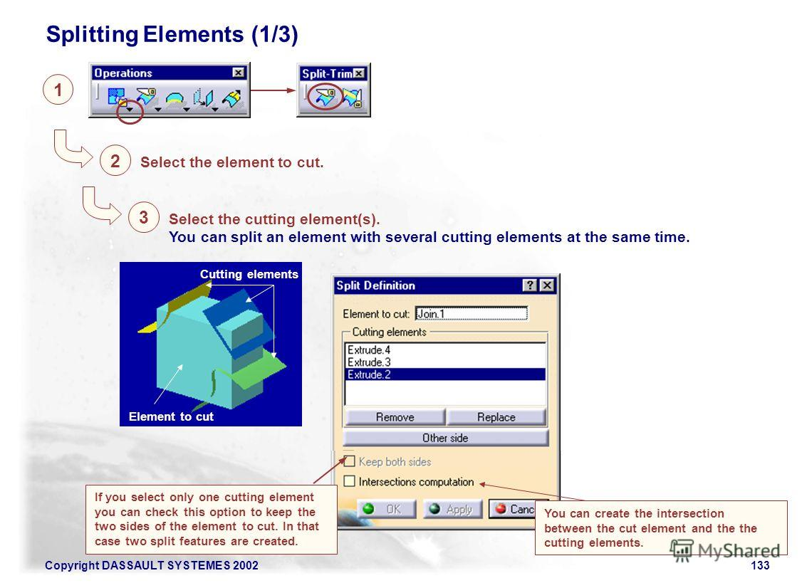 Copyright DASSAULT SYSTEMES 2002133 Splitting Elements (1/3) 1 Select the element to cut. 2 Element to cut Cutting elements Select the cutting element(s). You can split an element with several cutting elements at the same time. 3 If you select only o